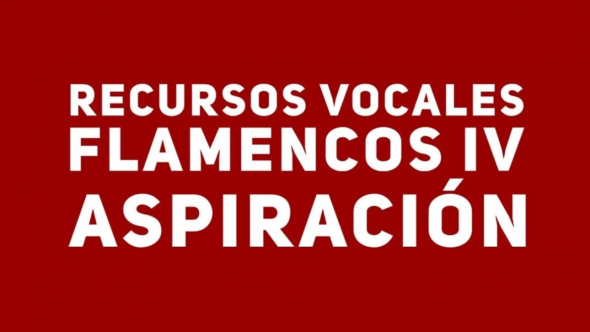 11.Recursos vocales IV. Aspiración. Cante Flamenco Global